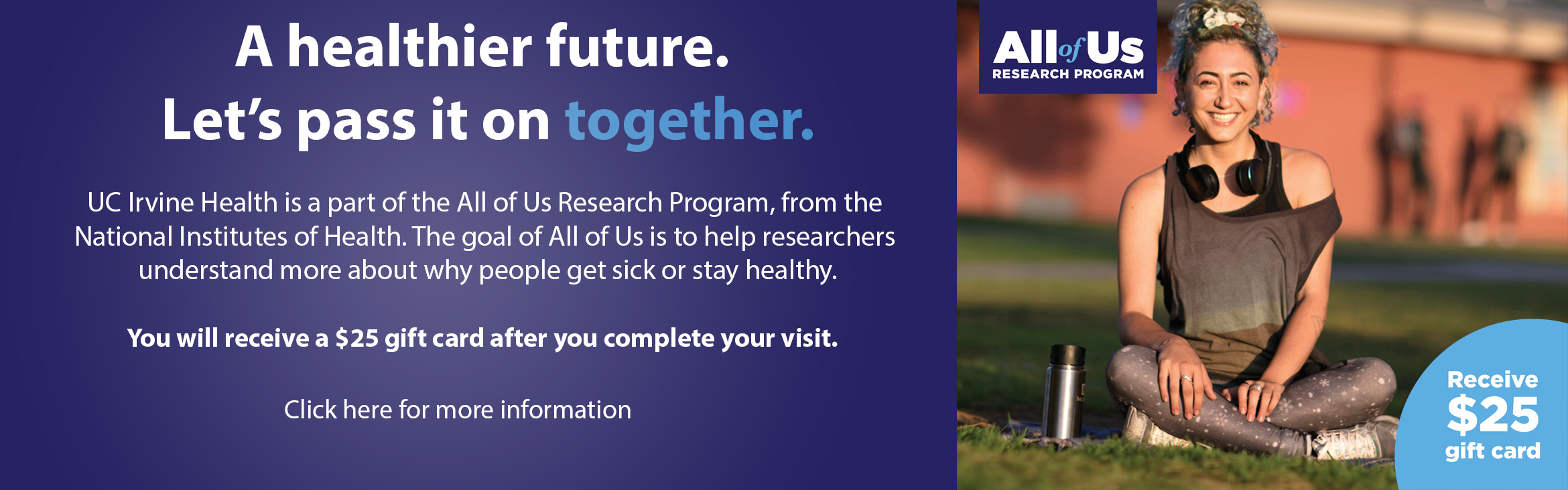 A healthier future.  Let's pass it on together.  UC Irvine health is part of the All of Us Research Program, from the National institutes of Health.  The goal of All of Us is to help researchers understand more about why people get sick or stay healthy.