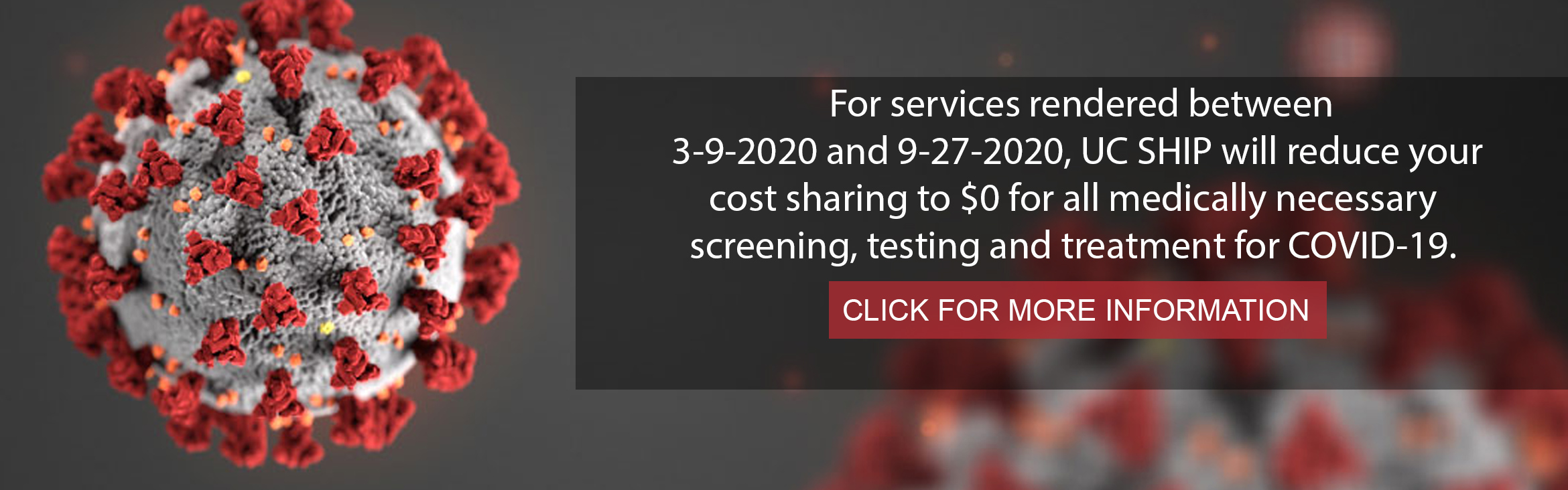 For services rendered between 3-9-2020 and 9-27-2020, UC SHIP will reduce your  cost sharing to $0 for all medically necessary  screening, testing and treatment for COVID-19.  Click for more information