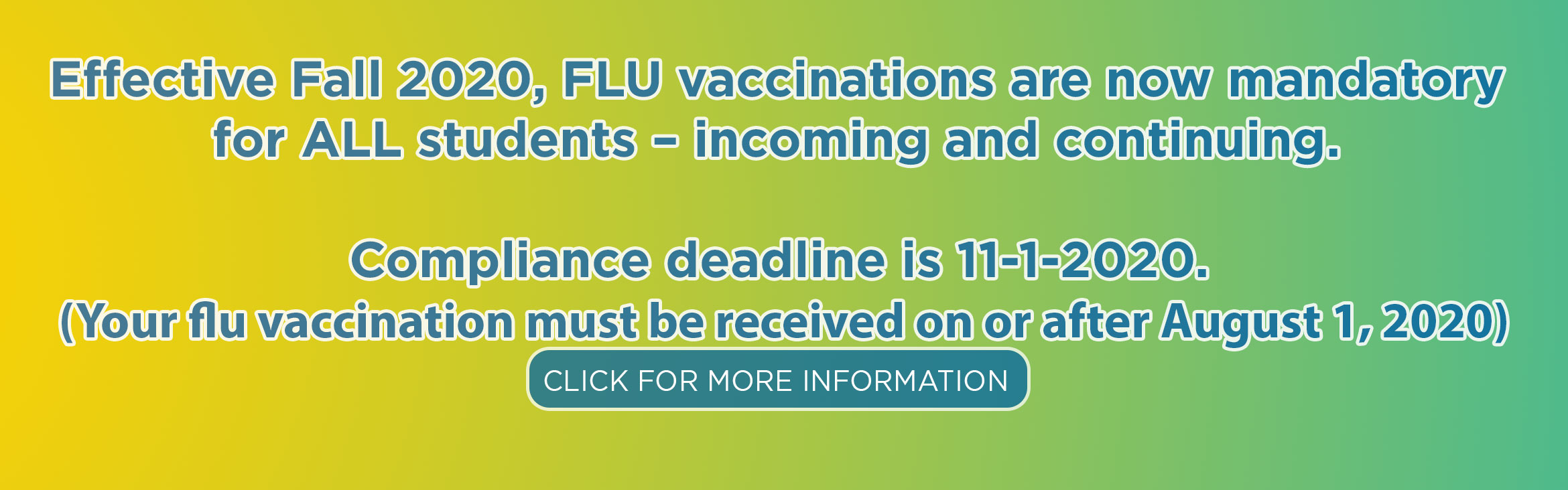 Effective Fall 2020, FLU vaccinations are now mandatory  for ALL students – incoming and continuing.   Compliance deadline is 11-1-2020.  (Your flu vaccination must be received on or after August 1, 2020)