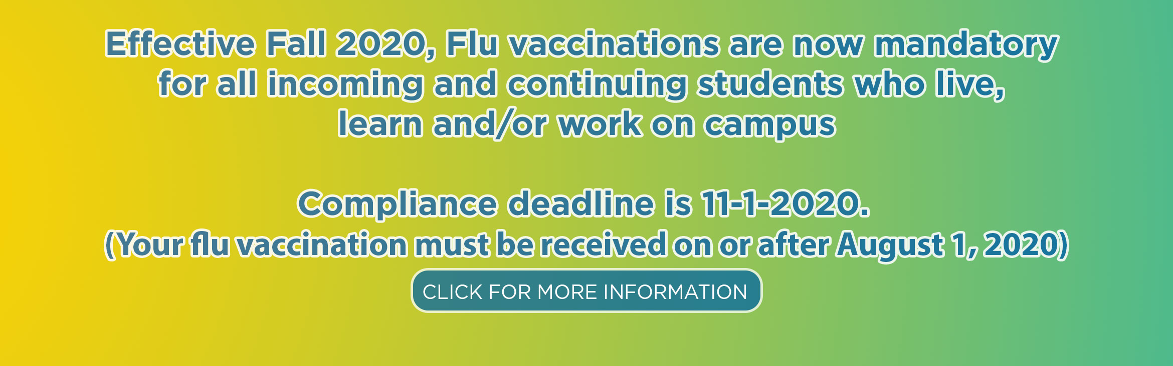 Effective Fall 2020, Flu vaccinations are now mandatory  for all incoming and continuing students who live,  learn and/or work on campus  Compliance deadline is 11-1-2020.  (Your flu vaccination must be received on or after August 1, 2020)