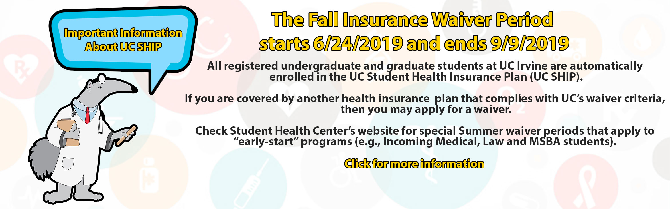 The Fall Insurance Waiver Period  starts 6/24/2019 and ends 9/9/2019, All registered undergraduate and graduate students at UC Irvine are automatically  enrolled in the UC Student Health Insurance Plan (UC SHIP).  If you are covered by another health
