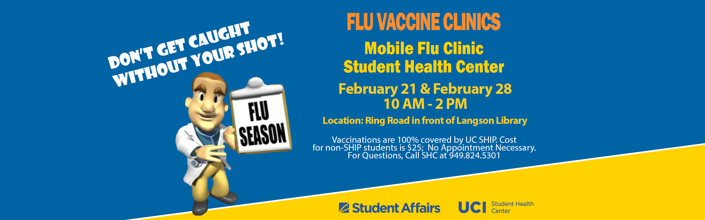 Don' Get Caught Without Your Shot! Upcoming Flu Vaccine Clinics, Mobile Flu Clinic Student Health Center, February 21 & February 28 10AM - 2PM Location: Ring Road in front of Langson Library.  Vaccinations are 100% covered by UC SHIP. Cost for non-SHIP