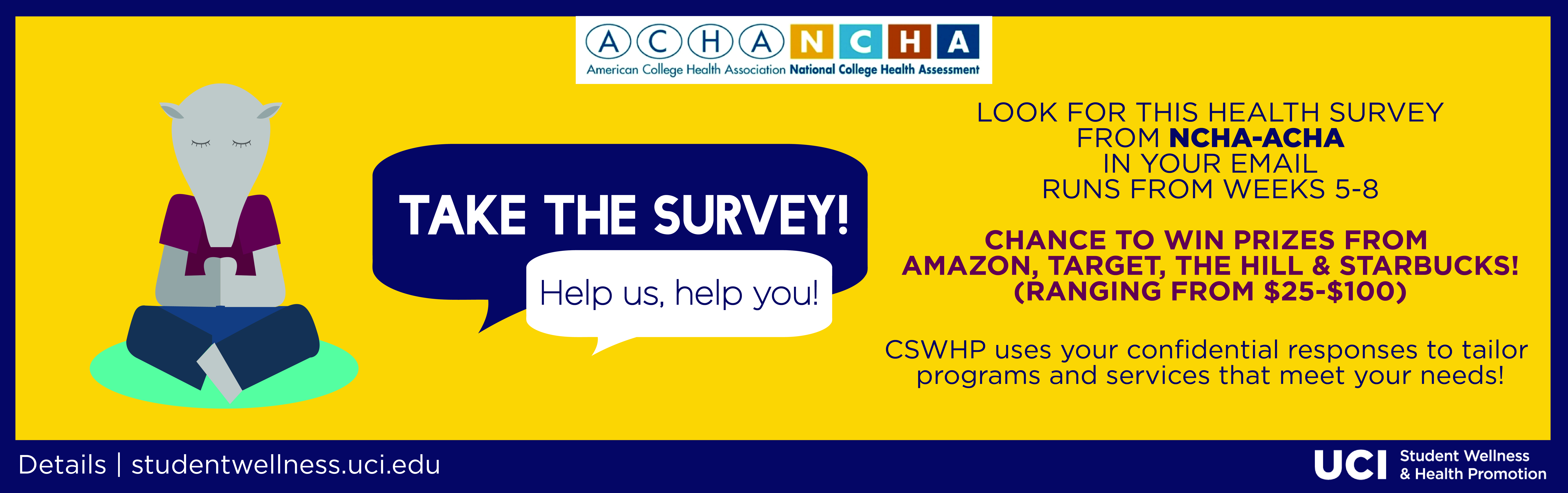 TAKE THE SURVEY! Help us, help you!  Look for this health survey from ncha-acha in your email runs from weeks 5-8 chance to win prizes from amazon, target, the hill & Starbucks (ranging from $25 - $100)  CSWHP uses your confidential responses to tailor pr