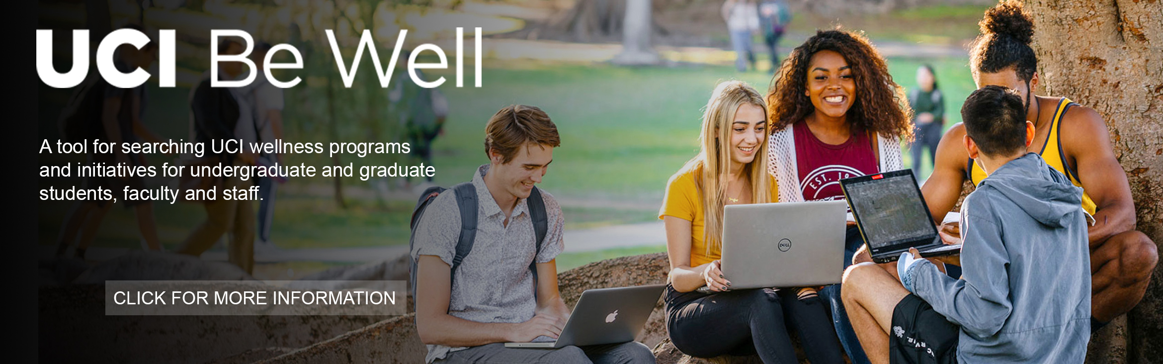 UCI Be Well A tool for searching UCI welness programs and initiatives for undergraduate and graduate student, faculty and staff.  Click for more information