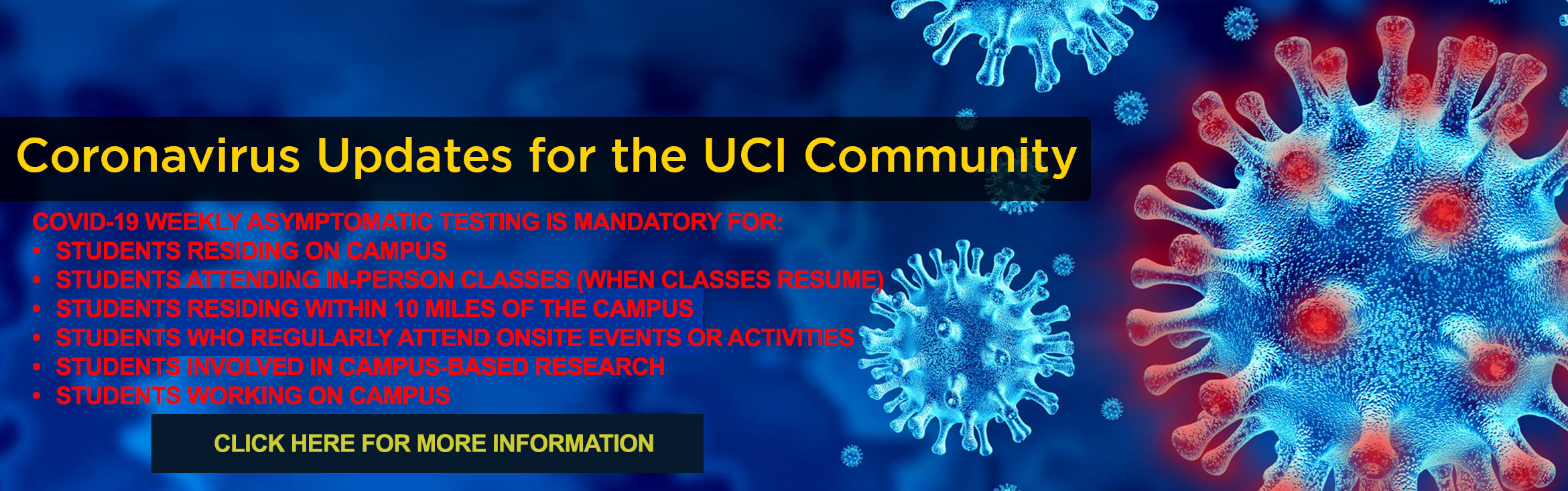 Coronavirus updates for the UCI Community IMPORTANT NOTICE: WEEKLY COVID-19 ASYMPTOMATIC TESTING IS NOW MANDATORY FOR ALL STUDENTS LIVING, LEARNING AND/OR  WORKING ON CAMPUS