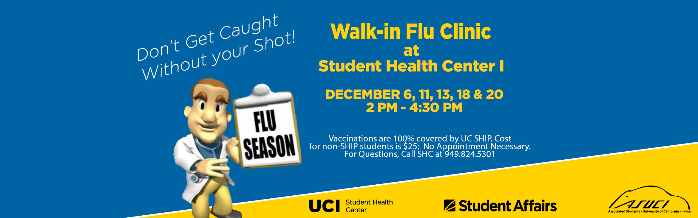 Don' Get Caught Without Your Shot! Upcoming Flu Vaccine Clinics, Walk-in Clinic Student Health Center, December 6, 11,13, 18 & 20 2:00pm - 4:30pm