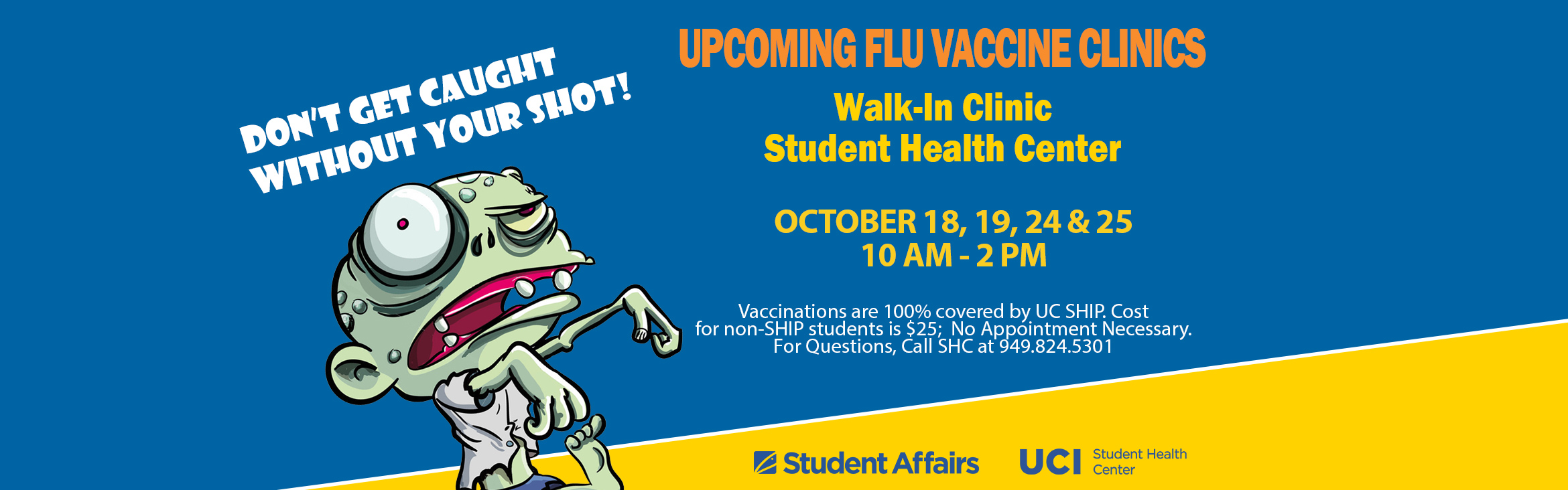 Don' Get Caught Without Your Shot! Upcoming Flu Vaccine Clinics, Walk-in Clinic Student Health Center, October 18, 19, 24 & 25, 10 AM - 2 PM, Vaccinations are 100& covered by UC SHIP.  Cost for non-SHIP students is $25;  No Appointment Necessary.
