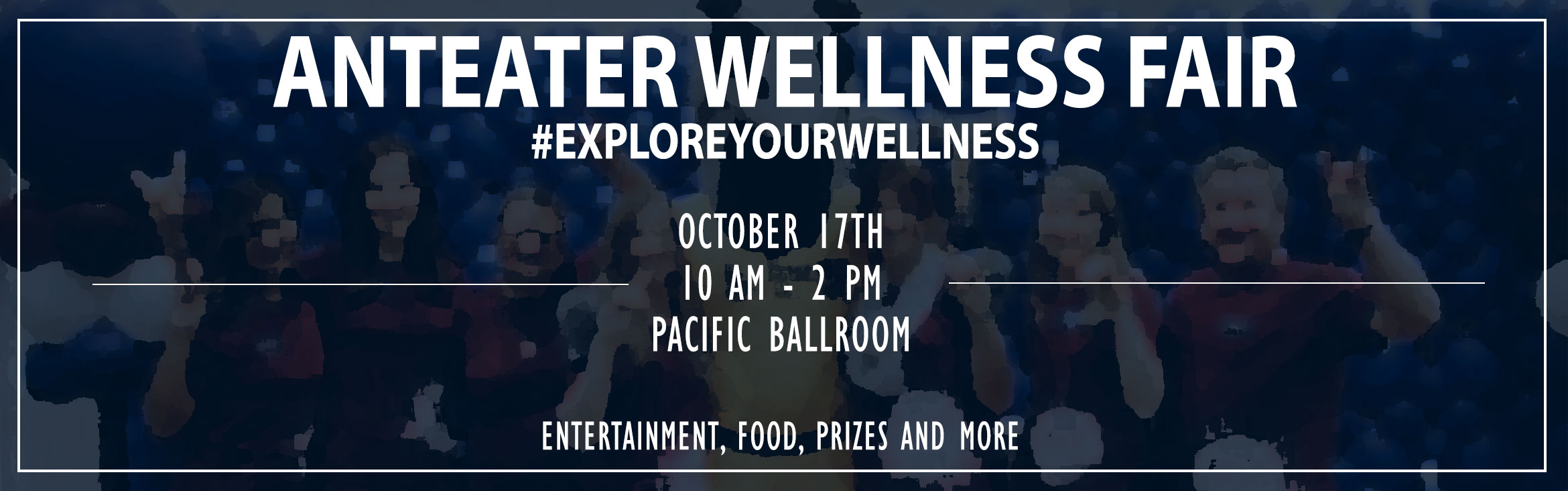 ANTEATER WELLNESS FAIR, #EXPLOREYOURWELLNESS, OCTOBER 17TH 10 AM - 2 PM, PACIFIC BALLROOM, ENTERTAINMENT, FOOD, PRIZES AND MORE