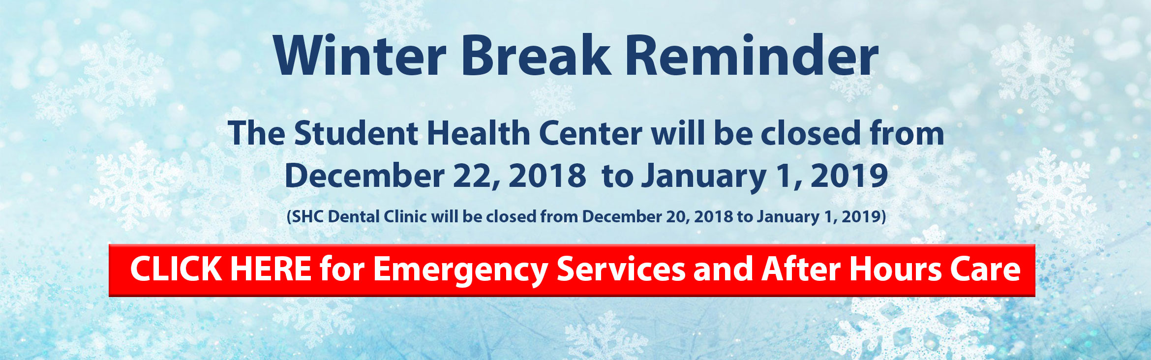 Winter Break Reminder.  The Student Health Center will be closed from December 22, 2018 to January 1, 2019.  SHC Dental Clinic will be closed from December 20, 2018 to January 1,2019