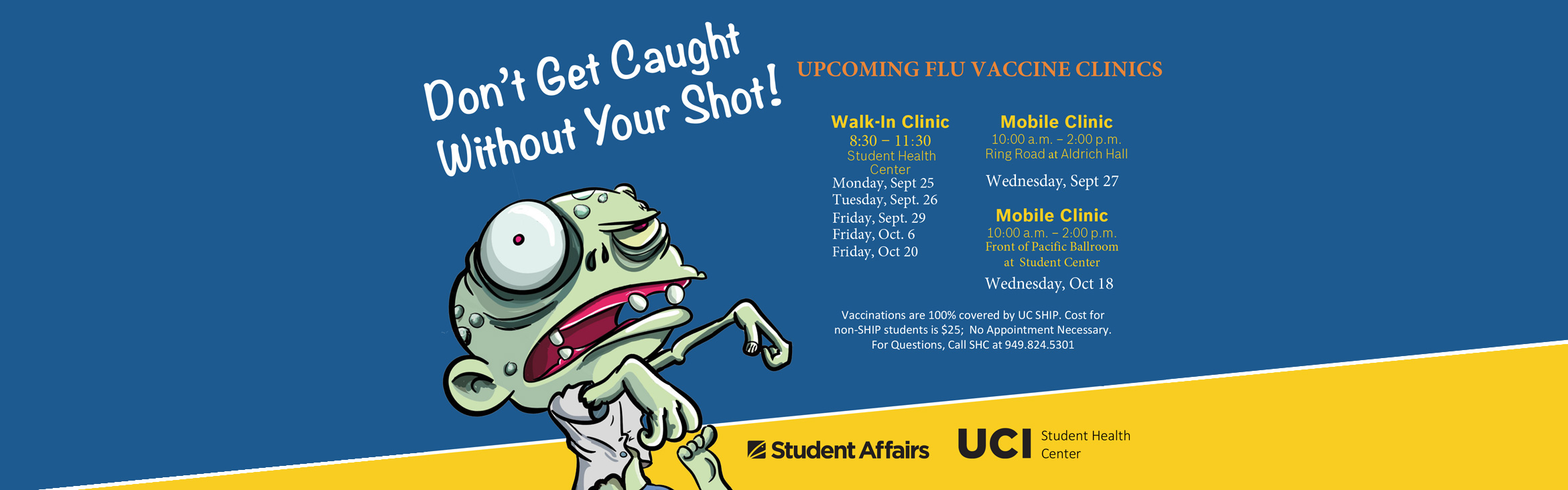 Don't get caught without your shot! Upcoming Flu Vaccine Clinics; Vaccinations are 100% covered by UC SHIP. Cost for non-SHIP students is $25; No appointment necessary. For questions, call SHC at 949.824.5301