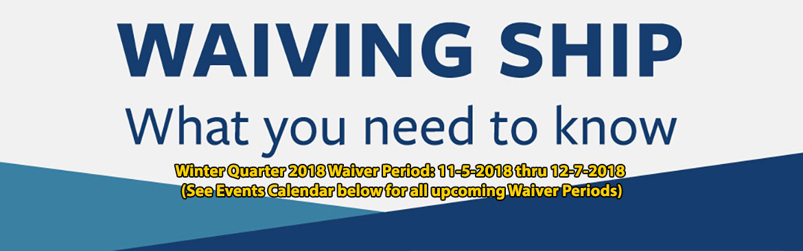 WAIVING SHIP, What you need to know.  Winter Quarter 2018 Waiver Periods: 11-5-2018 thru 12-7-2018 (See Events Calendar below for all upcoming Waiver Periods