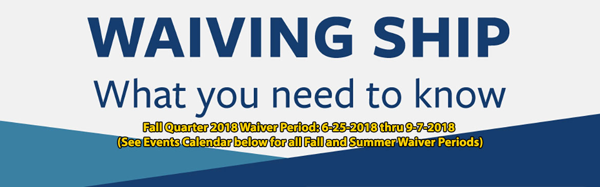 Fall Quarter 2018 Waiver Period: 6-25-2018 thru 9-7-2018 (See Events Calendar below for all Fall and Summer Waiver Periods)