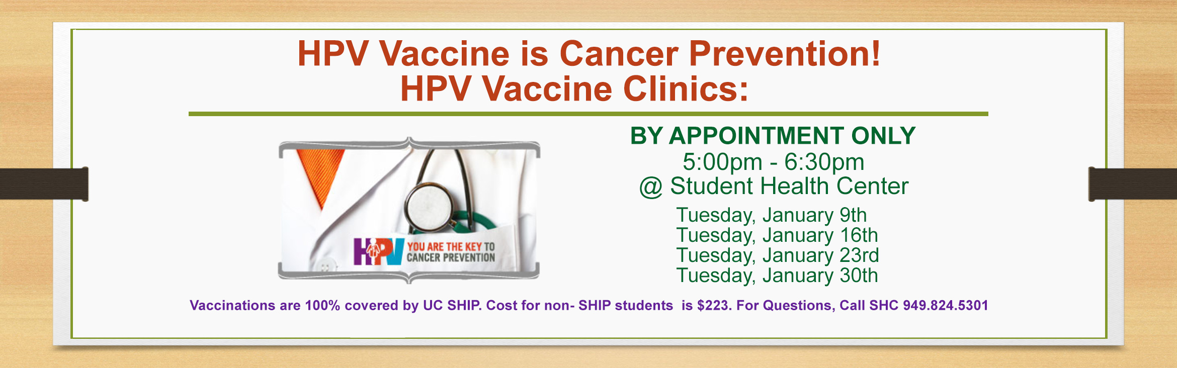 HPV Vaccine is Cancer Prevention! HPV Vaccine Clinics BY APPOINTMENT ONLY from 5:00pm - 6:30pm @ Student Health Center: Tuesday, January 9th, Tuesday, January 16th, Tuesday, January 23rd, and Tuesday, January 30th
