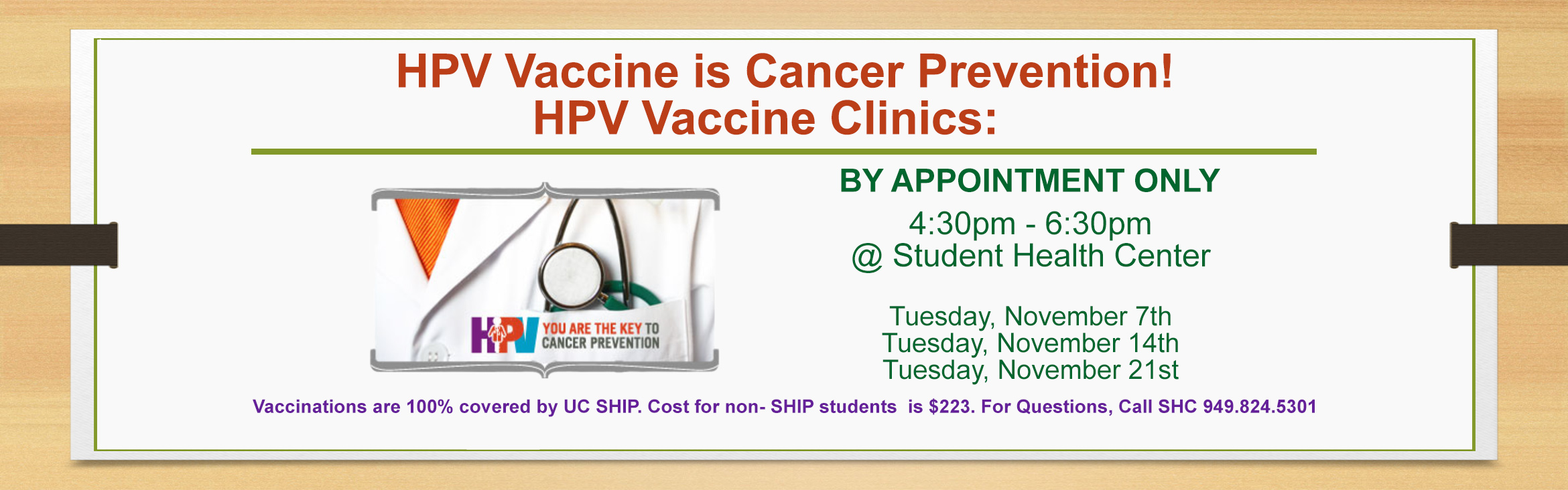 HPV Vaccine is Cancer Prevention! HPV Vaccine Clinics BY APPOINTMENT ONLY from 4:30pm - 6:30pm @ Student Health Center: Tuesday, November 7th, Tuesday, November 14th, Tuesday, November 21st